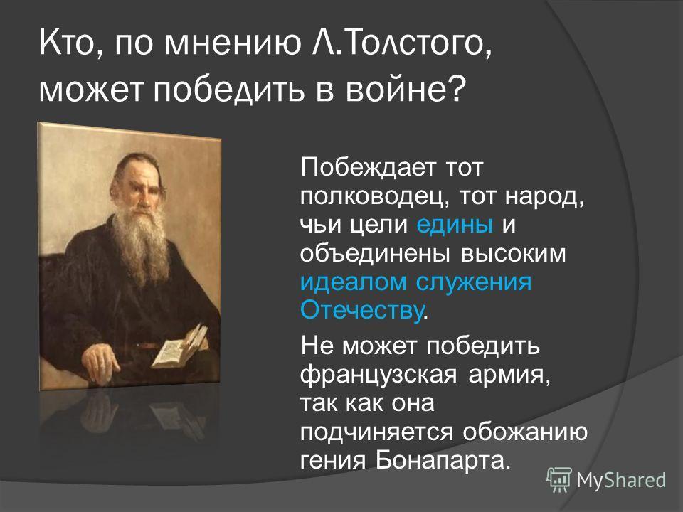 Кто, по мнению Л.Толстого, может победить в войне? Побеждает тот полководец, тот народ, чьи цели едины и объединены высоким идеалом служения Отечеству. Не может победить французская армия, так как она подчиняется обожанию гения Бонапарта.