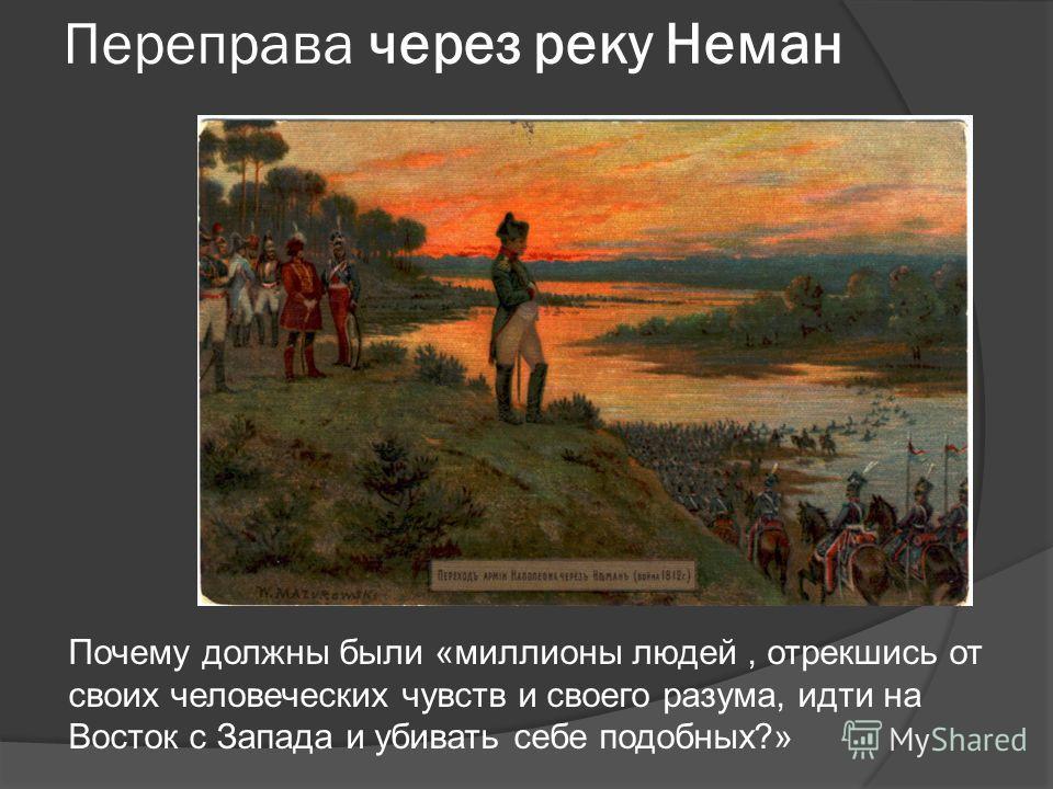 Переправа через реку Неман Почему должны были «миллионы людей, отрекшись от своих человеческих чувств и своего разума, идти на Восток с Запада и убивать себе подобных?»