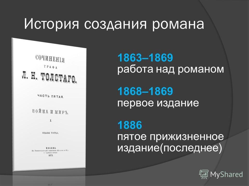 1863–1869 работа над романом 1868–1869 первое издание 1886 пятое прижизненное издание(последнее) История создания романа