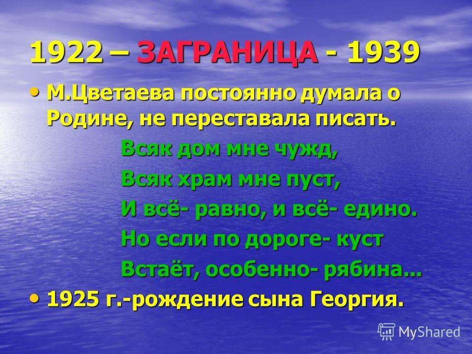 1922 – ЗАГРАНИЦА - 1939 М.Цветаева постоянно думала о Родине, не переставала писать. М.Цветаева постоянно думала о Родине, не переставала писать. Всяк дом мне чужд, Всяк дом мне чужд, Всяк храм мне пуст, Всяк храм мне пуст, И всё- равно, и всё- едино