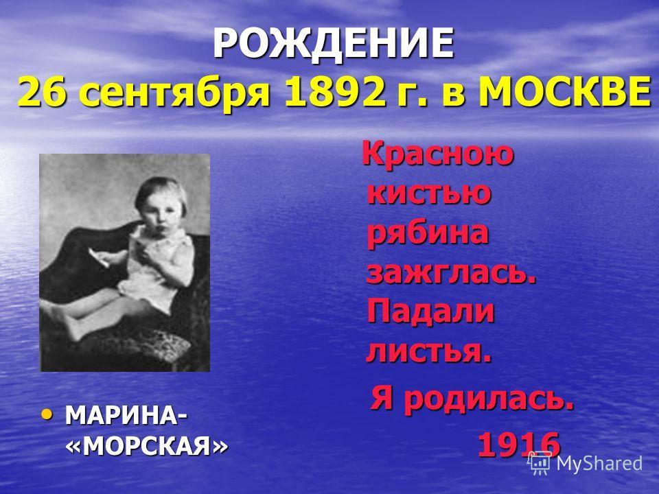 РОЖДЕНИЕ 26 сентября 1892 г. в МОСКВЕ Красною кистью рябина зажглась. Падали листья. Красною кистью рябина зажглась. Падали листья. Я родилась. Я родилась. 1916 1916 МАРИНА- «МОРСКАЯ» МАРИНА- «МОРСКАЯ»