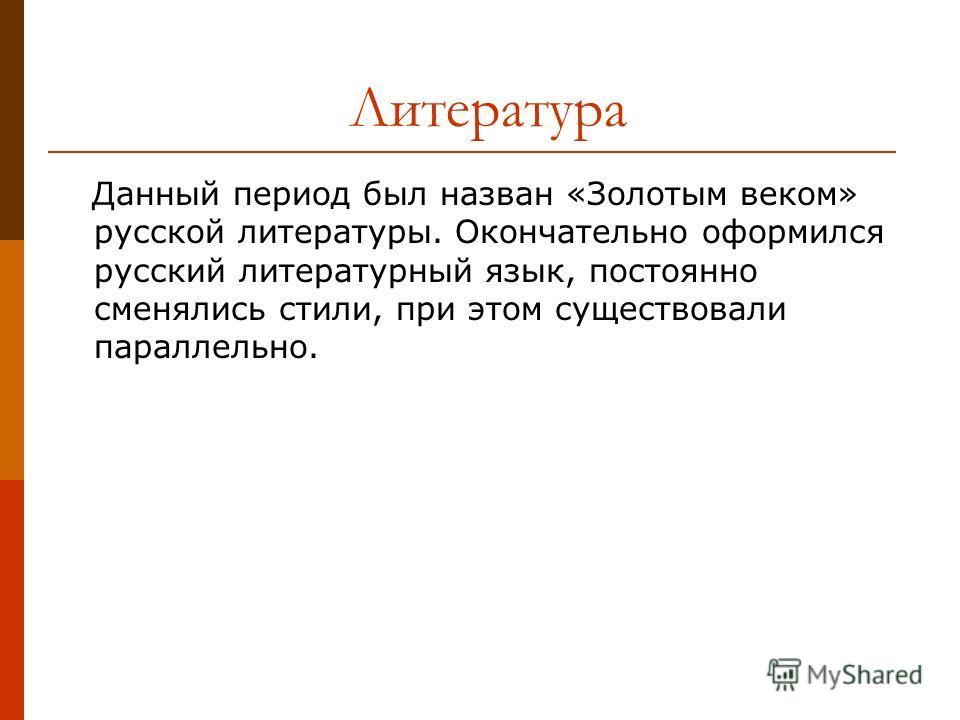 Литература Данный период был назван «Золотым веком» русской литературы. Окончательно оформился русский литературный язык, постоянно сменялись стили, при этом существовали параллельно.