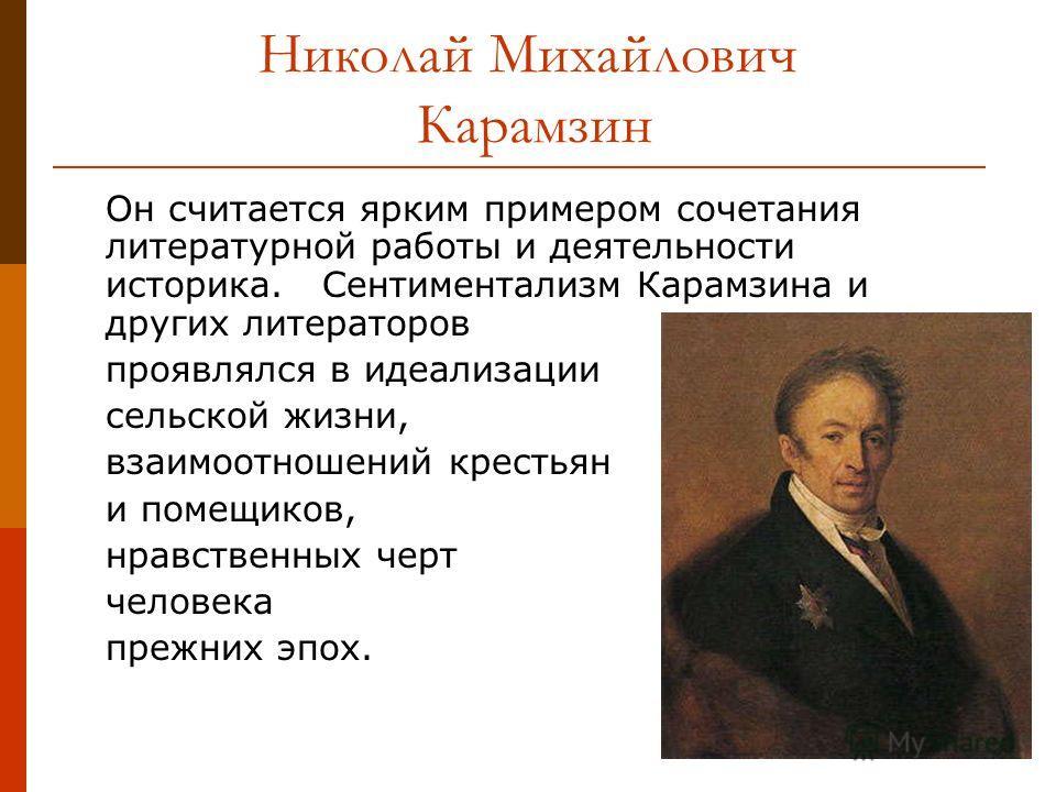 Николай Михайлович Карамзин Он считается ярким примером сочетания литературной работы и деятельности историка. Сентиментализм Карамзина и других литераторов проявлялся в идеализации сельской жизни, взаимоотношений крестьян и помещиков, нравственных ч