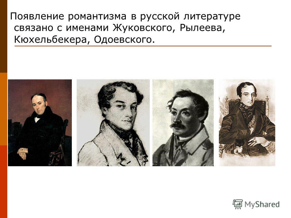 Появление романтизма в русской литературе связано с именами Жуковского, Рылеева, Кюхельбекера, Одоевского.