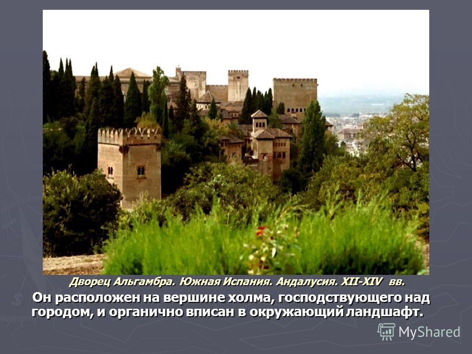Дворец Альгамбра. Южная Испания. Андалусия. XII-XIV вв. Дворец Альгамбра. Южная Испания. Андалусия. XII-XIV вв. Он расположен на вершине холма, господствующего над городом, и органично вписан в окружающий ландшафт. Он расположен на вершине холма, гос