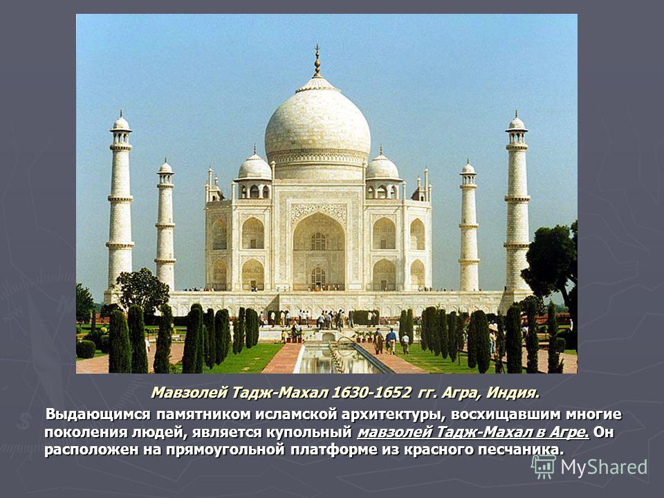 Мавзолей Тадж-Махал 1630-1652 гг. Агра, Индия. Мавзолей Тадж-Махал 1630-1652 гг. Агра, Индия. Выдающимся памятником исламской архитектуры, восхищавшим многие поколения людей, является купольный мавзолей Тадж-Махал в Агре. Он расположен на прямоугольн