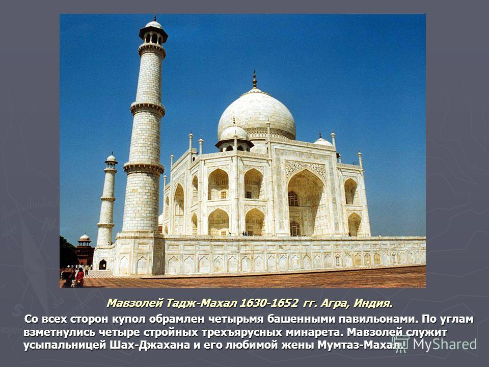 Мавзолей Тадж-Махал 1630-1652 гг. Агра, Индия. Мавзолей Тадж-Махал 1630-1652 гг. Агра, Индия. Со всех сторон купол обрамлен четырьмя башенными павильонами. По углам взметнулись четыре стройных трехъярусных минарета. Мавзолей служит усыпальницей Шах-Д