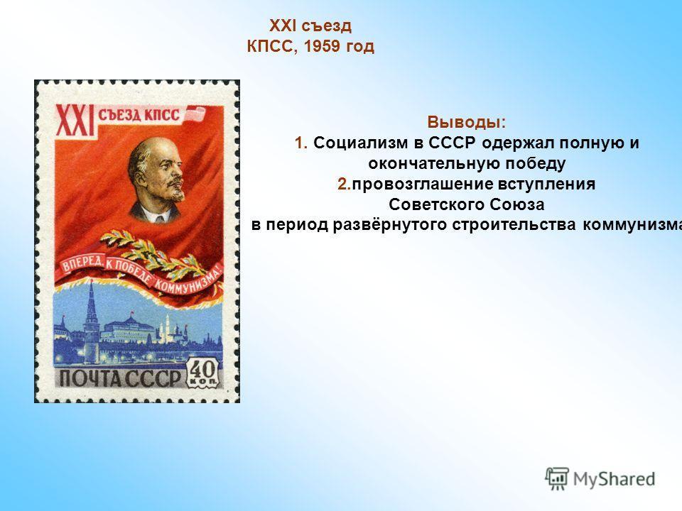 XXI съезд КПСС, 1959 год Выводы: 1. Социализм в СССР одержал полную и окончательную победу 2.провозглашение вступления Советского Союза в период развёрнутого строительства коммунизма