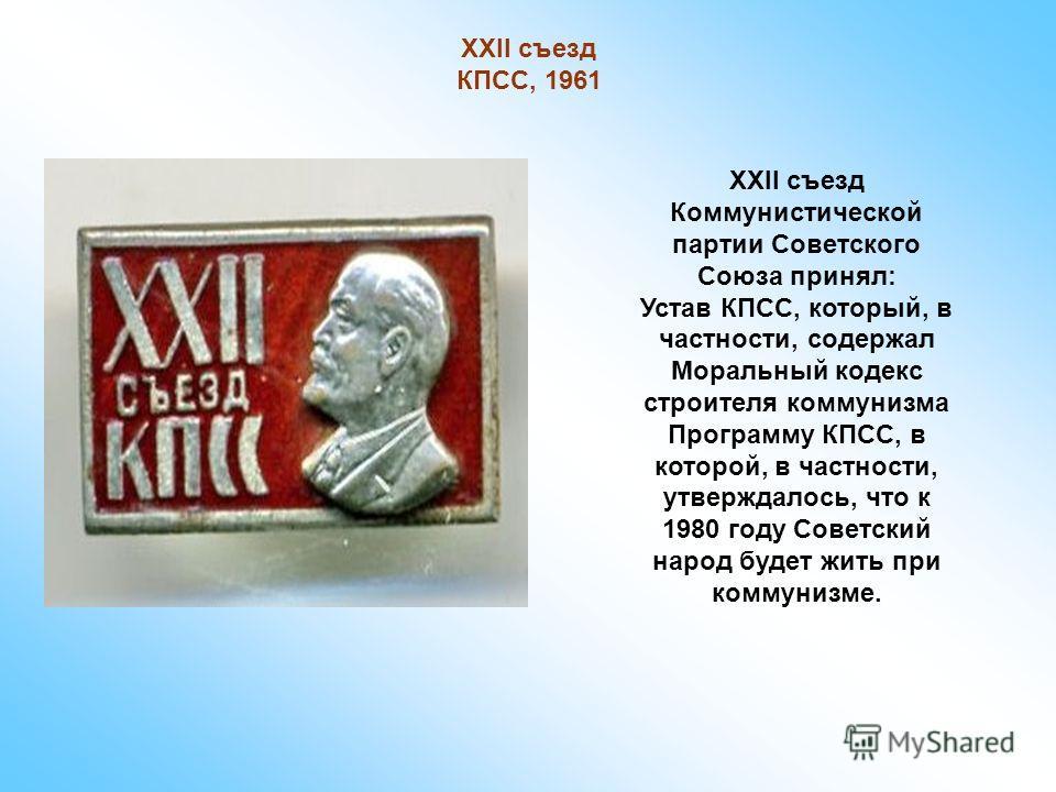 XXII съезд КПСС, 1961 XXII съезд Коммунистической партии Советского Союза принял: Устав КПСС, который, в частности, содержал Моральный кодекс строителя коммунизма Программу КПСС, в которой, в частности, утверждалось, что к 1980 году Советский народ б
