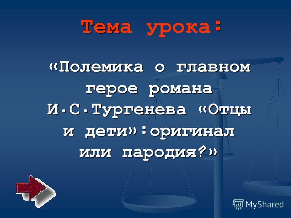 Тем : Тема урока : « Полемика о главном герое романа И. С. Тургенева « Отцы и дети »: оригинал или пародия ?»