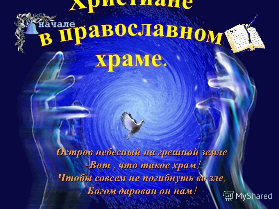 Остров небесный на грешной земле -Вот, что такое храм! Чтобы совсем не погибнуть во зле, Богом дарован он нам!