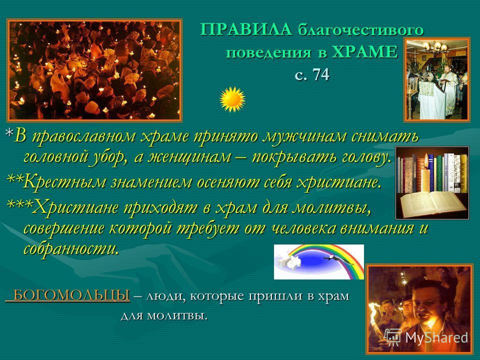ПРАВИЛА благочестивого поведения в ХРАМЕ с. 74 *В православном храме принято мужчинам снимать головной убор, а женщинам – покрывать голову. **Крестным знамением осеняют себя христиане. ***Христиане приходят в храм для молитвы, совершение которой треб