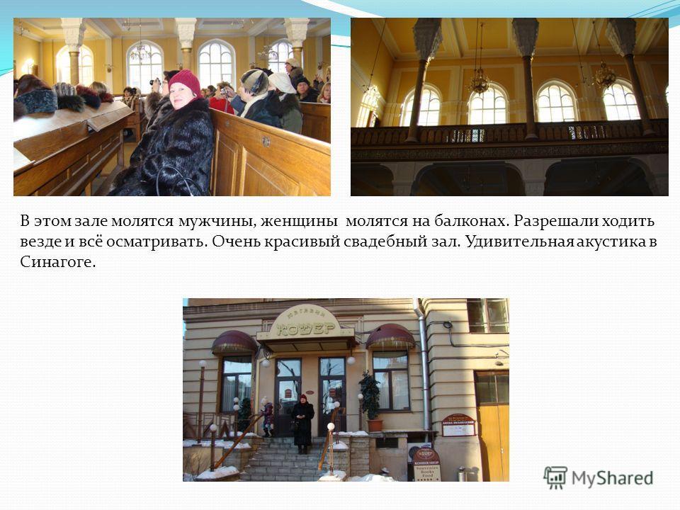В этом зале молятся мужчины, женщины молятся на балконах. Разрешали ходить везде и всё осматривать. Очень красивый свадебный зал. Удивительная акустика в Синагоге.