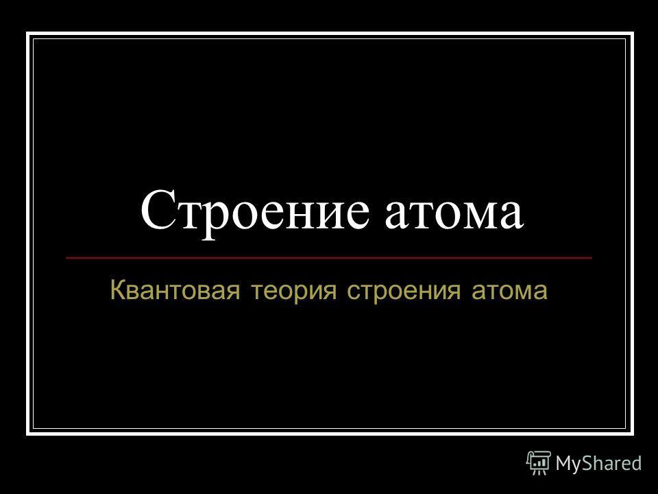 Строение атома Квантовая теория строения атома