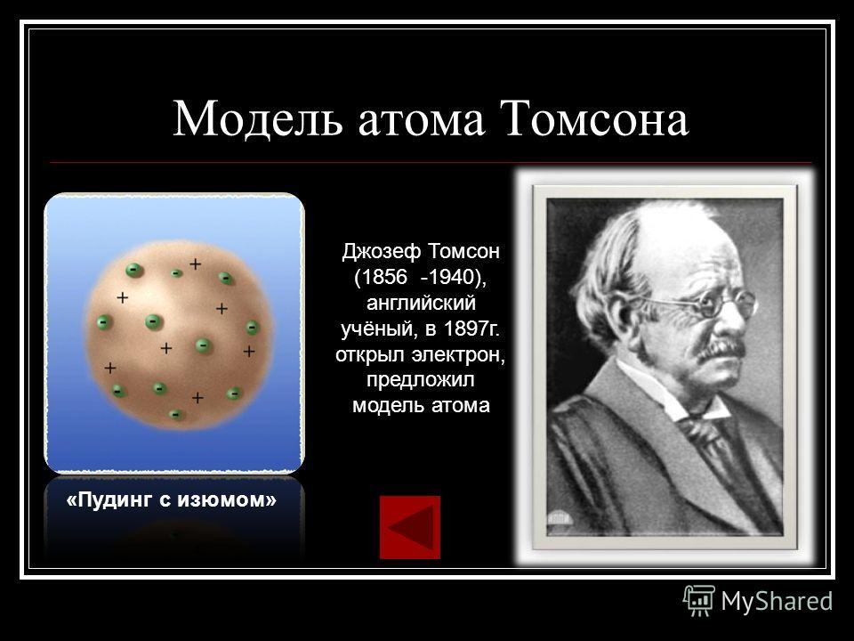 Модель атома Томсона «Пудинг с изюмом» Джозеф Томсон (1856 -1940), английский учёный, в 1897г. открыл электрон, предложил модель атома