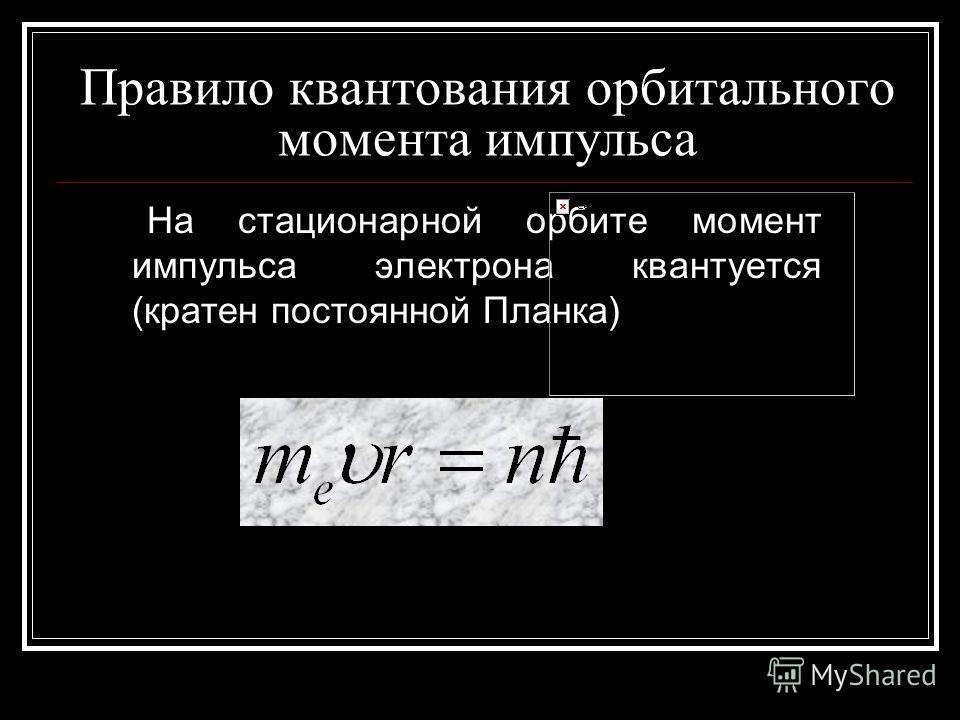 Правило квантования орбитального момента импульса На стационарной орбите момент импульса электрона квантуется (кратен постоянной Планка)