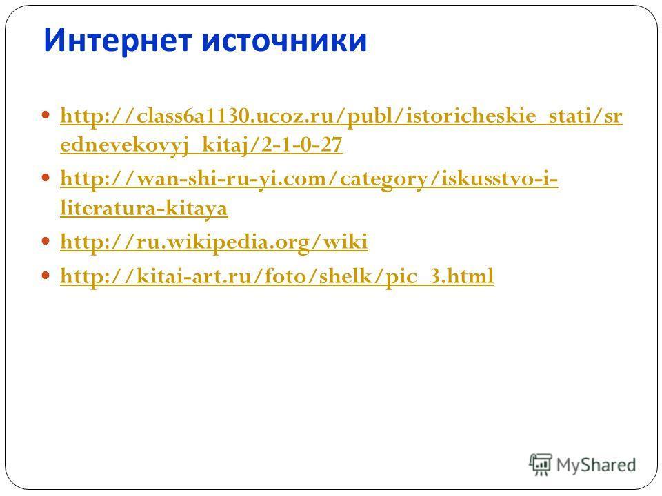 Интернет источники http://class6a1130.ucoz.ru/publ/istoricheskie_stati/sr ednevekovyj_kitaj/2-1-0-27 http://class6a1130.ucoz.ru/publ/istoricheskie_stati/sr ednevekovyj_kitaj/2-1-0-27 http://wan-shi-ru-yi.com/category/iskusstvo-i- literatura-kitaya ht