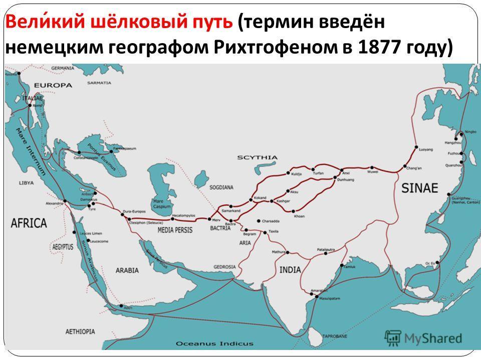 Великий шёлковый путь ( термин введён немецким географом Рихтгофеном в 1877 году )