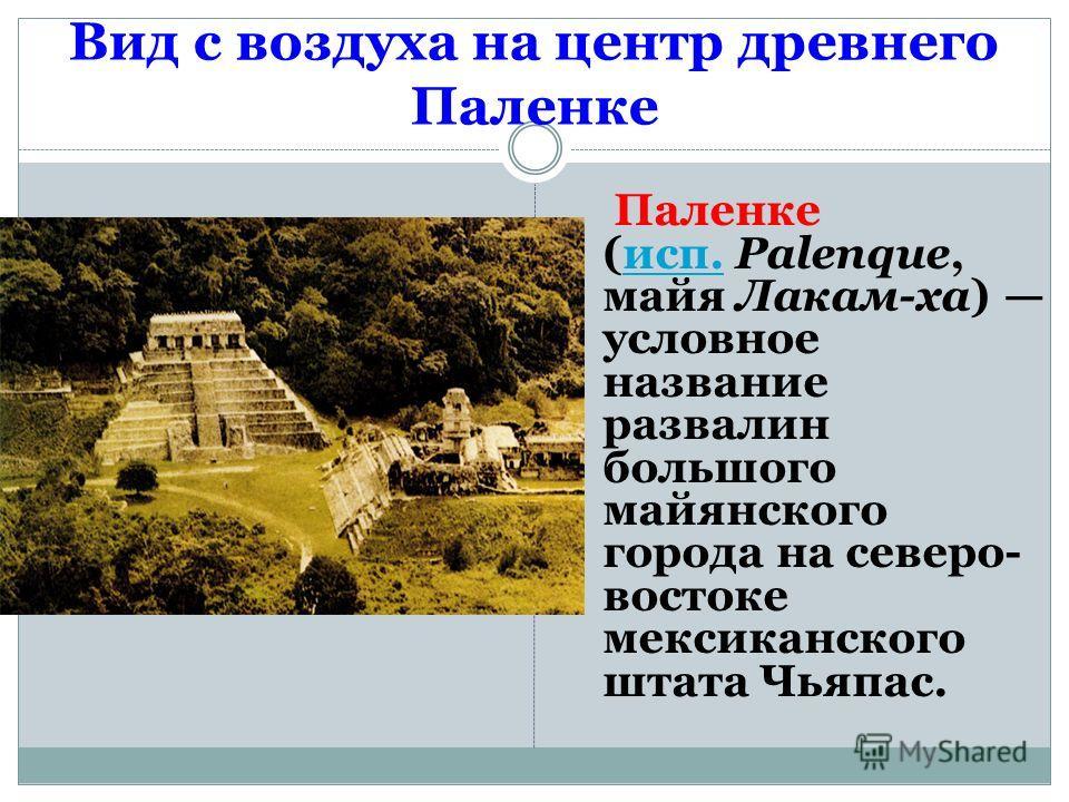 Вид с воздуха на центр древнего Паленке Паленке (исп. Palenque, майя Лакам-ха) условное название развалин большого майянского города на северо- востоке мексиканского штата Чьяпас.исп.