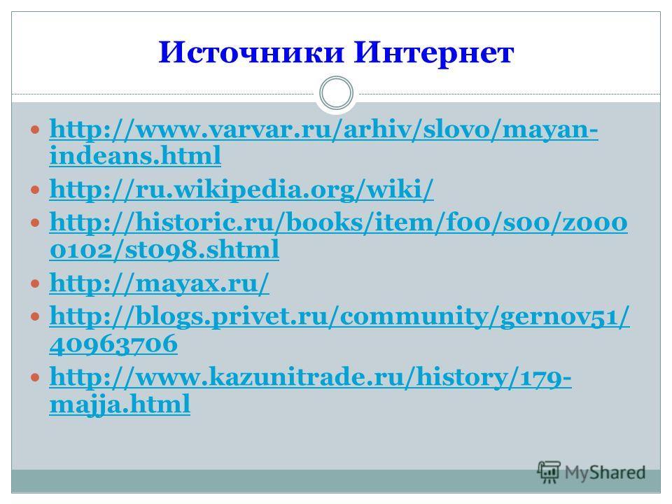 Источники Интернет http://www.varvar.ru/arhiv/slovo/mayan- indeans.html http://www.varvar.ru/arhiv/slovo/mayan- indeans.html http://ru.wikipedia.org/wiki/ http://historic.ru/books/item/f00/s00/z000 0102/st098.shtml http://historic.ru/books/item/f00/s