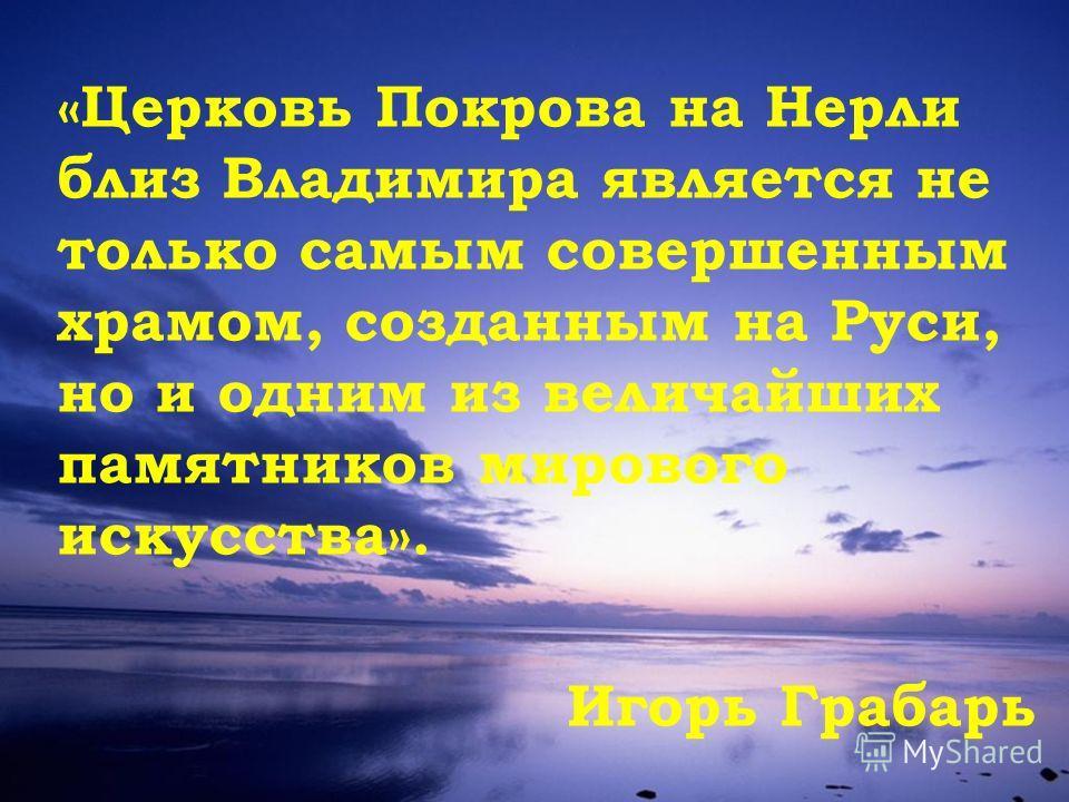 «Церковь Покрова на Нерли близ Владимира является не только самым совершенным храмом, созданным на Руси, но и одним из величайших памятников мирового искусства». Игорь Грабарь