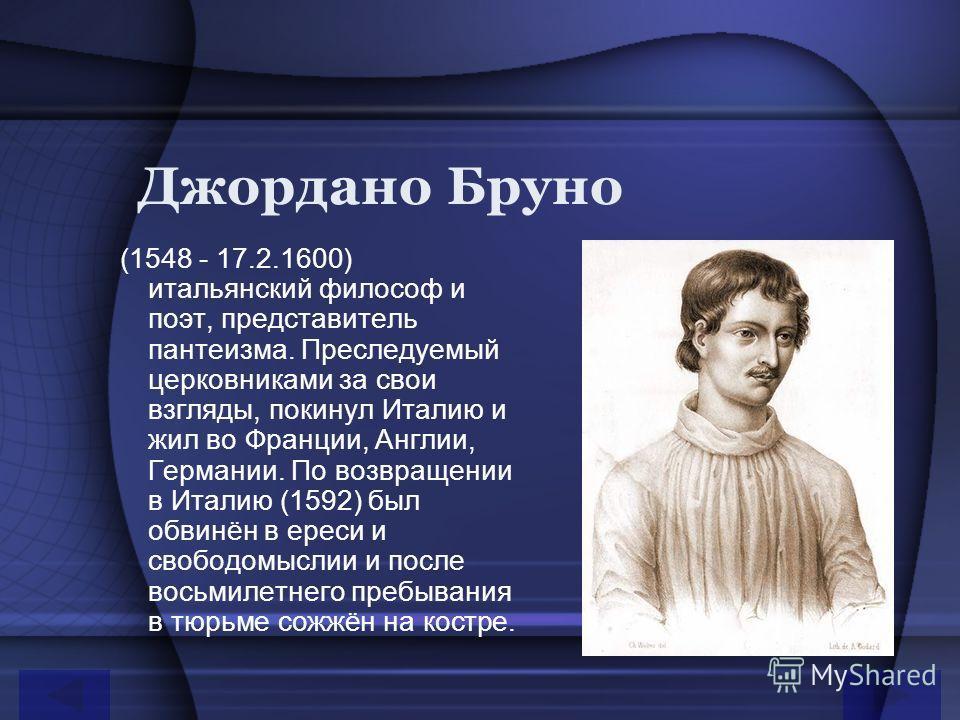 Джордано Бруно (1548 - 17.2.1600) итальянский философ и поэт, представитель пантеизма. Преследуемый церковниками за свои взгляды, покинул Италию и жил во Франции, Англии, Германии. По возвращении в Италию (1592) был обвинён в ереси и свободомыслии и