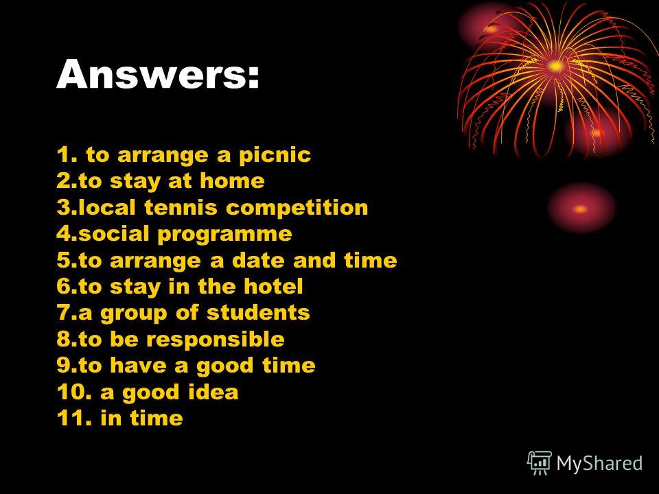 Answers: 1. to arrange a picnic 2.to stay at home 3.local tennis competition 4.social programme 5.to arrange a date and time 6.to stay in the hotel 7.a group of students 8.to be responsible 9.to have a good time 10. a good idea 11. in time