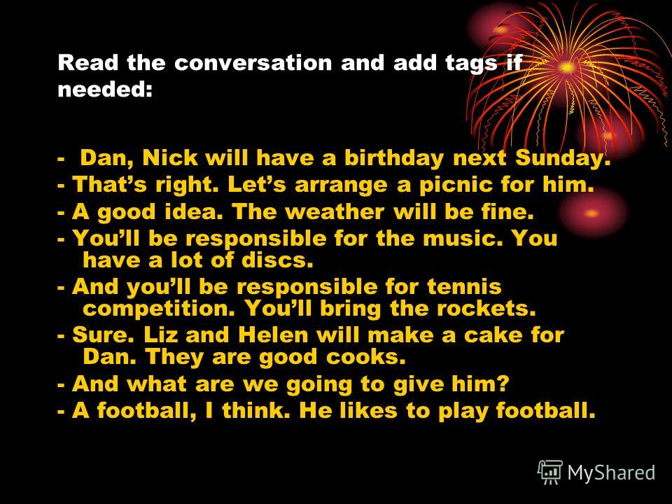 Read the conversation and add tags if needed: - Dan, Nick will have a birthday next Sunday. - Thats right. Lets arrange a picnic for him. - A good idea. The weather will be fine. - Youll be responsible for the music. You have a lot of discs. - And yo