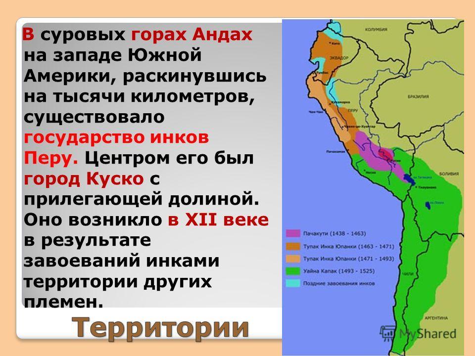 В суровых горах Андах на западе Южной Америки, раскинувшись на тысячи километров, существовало государство инков Перу. Центром его был город Куско с прилегающей долиной. Оно возникло в XII веке в результате завоеваний инками территории других племен.