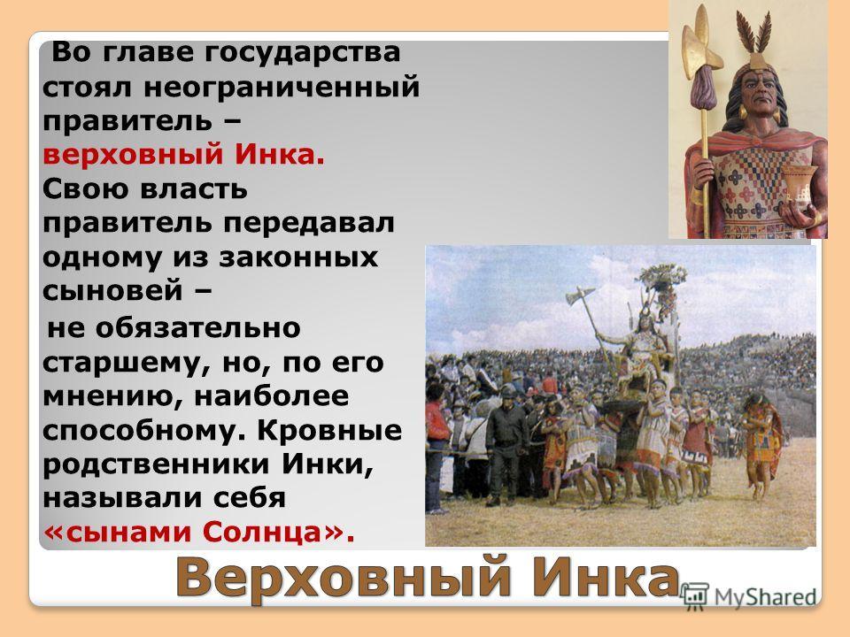 Во главе государства стоял неограниченный правитель – верховный Инка. Свою власть правитель передавал одному из законных сыновей – не обязательно старшему, но, по его мнению, наиболее способному. Кровные родственники Инки, называли себя «сынами Солнц