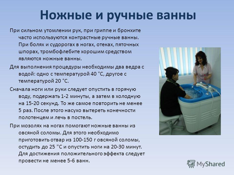 Ножные и ручные ванны При сильном утомлении рук, при гриппе и бронхите часто используются контрастные ручные ванны. При болях и судорогах в ногах, отеках, пяточных шпорах, тромбофлебите хорошим средством являются ножные ванны. Для выполнения процедур