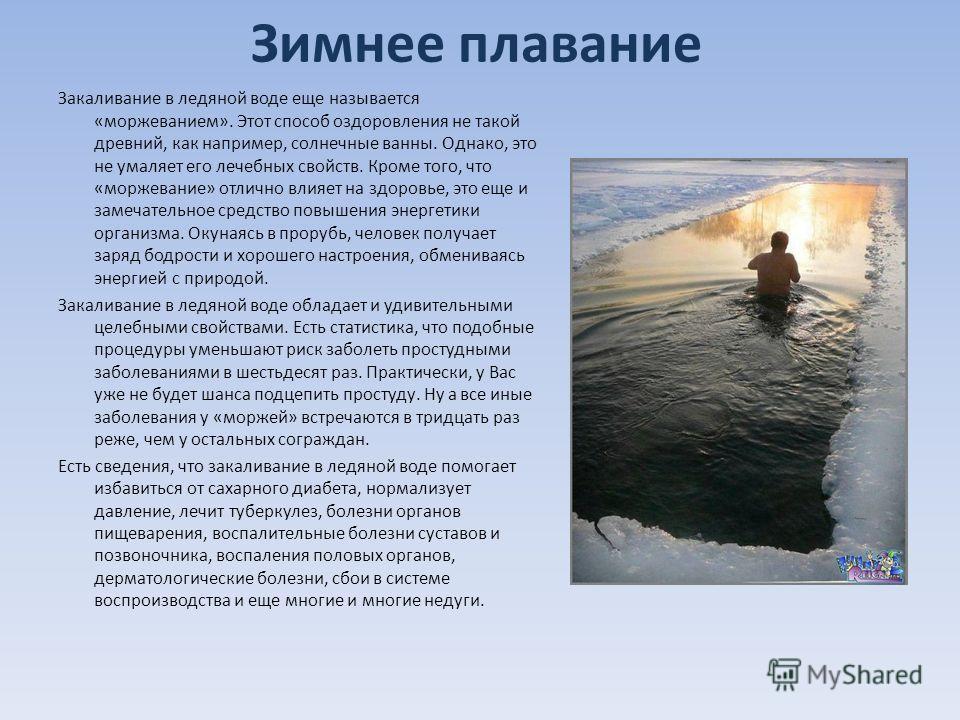 Зимнее плавание Закаливание в ледяной воде еще называется «моржеванием». Этот способ оздоровления не такой древний, как например, солнечные ванны. Однако, это не умаляет его лечебных свойств. Кроме того, что «моржевание» отлично влияет на здоровье, э
