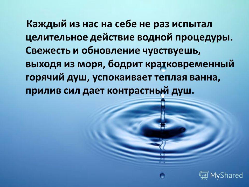 Каждый из нас на себе не раз испытал целительное действие водной процедуры. Свежесть и обновление чувствуешь, выходя из моря, бодрит кратковременный горячий душ, успокаивает теплая ванна, прилив сил дает контрастный душ.