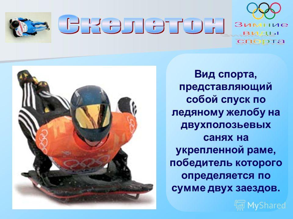 Вид спорта, представляющий собой спуск по ледяному желобу на двухполозьевых санях на укрепленной раме, победитель которого определяется по сумме двух заездов.