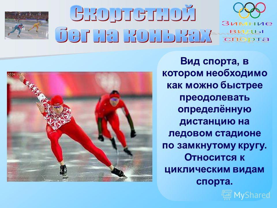 Вид спорта, в котором необходимо как можно быстрее преодолевать определённую дистанцию на ледовом стадионе по замкнутому кругу. Относится к циклическим видам спорта.