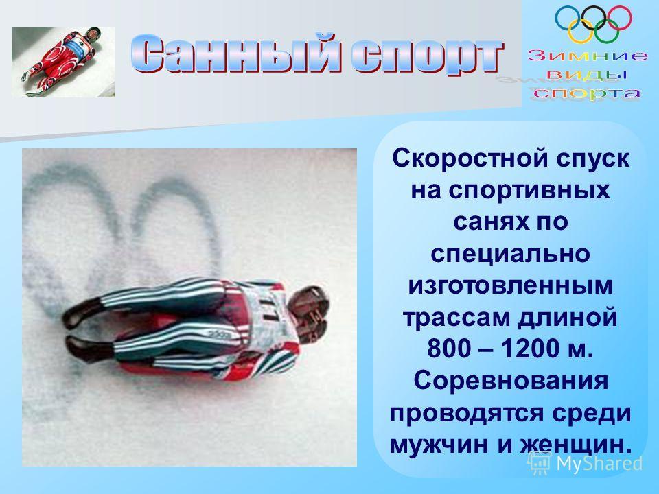 Скоростной спуск на спортивных санях по специально изготовленным трассам длиной 800 – 1200 м. Соревнования проводятся среди мужчин и женщин.