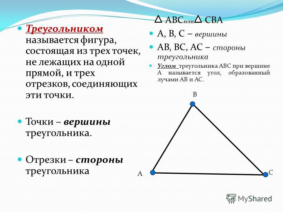 Треугольником называется фигура, состоящая из трех точек, не лежащих на одной прямой, и трех отрезков, соединяющих эти точки. Точки – вершины треугольника. Отрезки – стороны треугольника АВС или СВА А, В, С – вершины АВ, ВС, АС – стороны треугольника