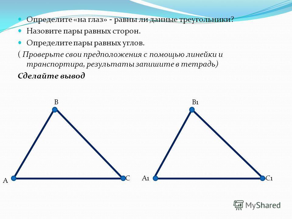 Определите «на глаз» - равны ли данные треугольники? Назовите пары равных сторон. Определите пары равных углов. ( Проверьте свои предположения с помощью линейки и транспортира, результаты запишите в тетрадь) Сделайте вывод А В СА1 В1 С1