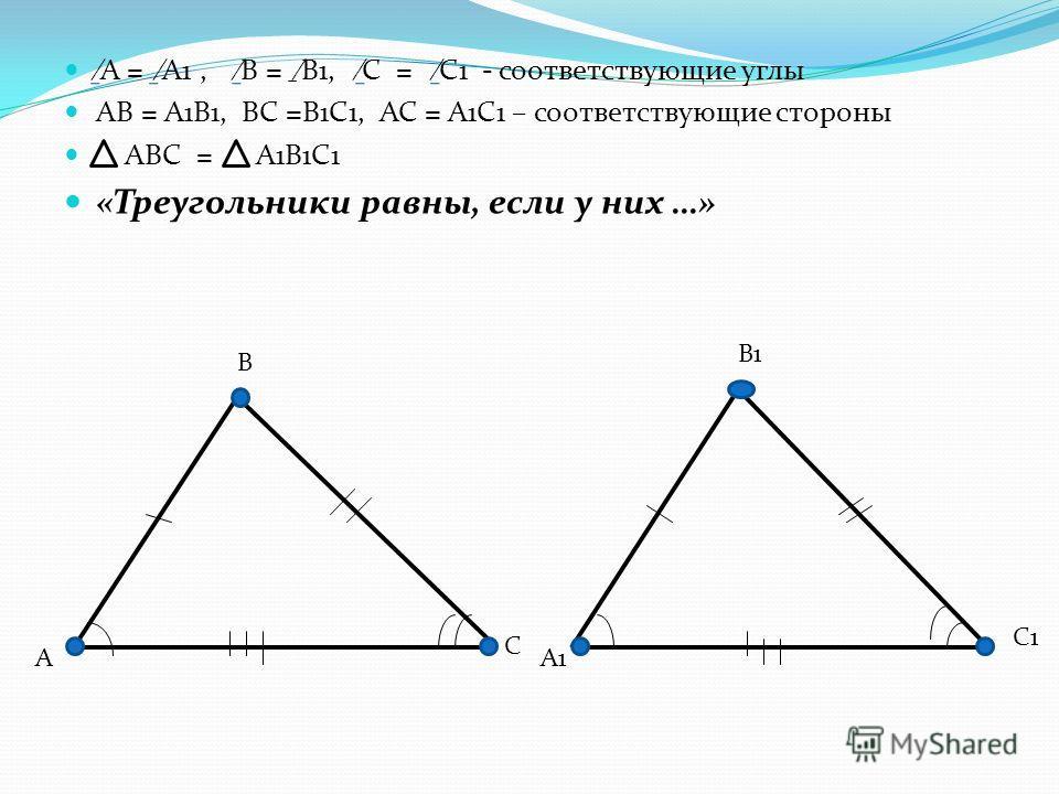 А = А1, В = В1, С = С1 - соответствующие углы АВ = А1В1, ВС =В1С1, АС = А1С1 – соответствующие стороны АВС = А1В1С1 «Треугольники равны, если у них …» А В С А1 В1 С1