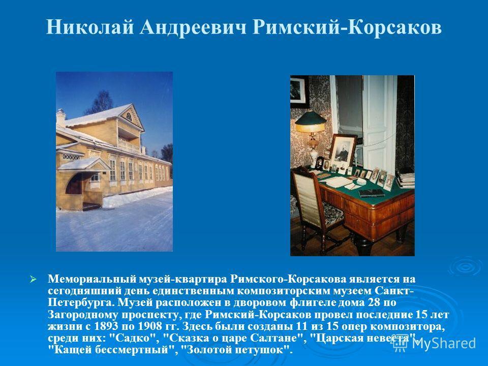 Николай Андреевич Римский-Корсаков Мемориальный музей-квартира Римского-Корсакова является на сегодняшний день единственным композиторским музеем Санкт- Петербурга. Музей расположен в дворовом флигеле дома 28 по Загородному проспекту, где Римский-Кор