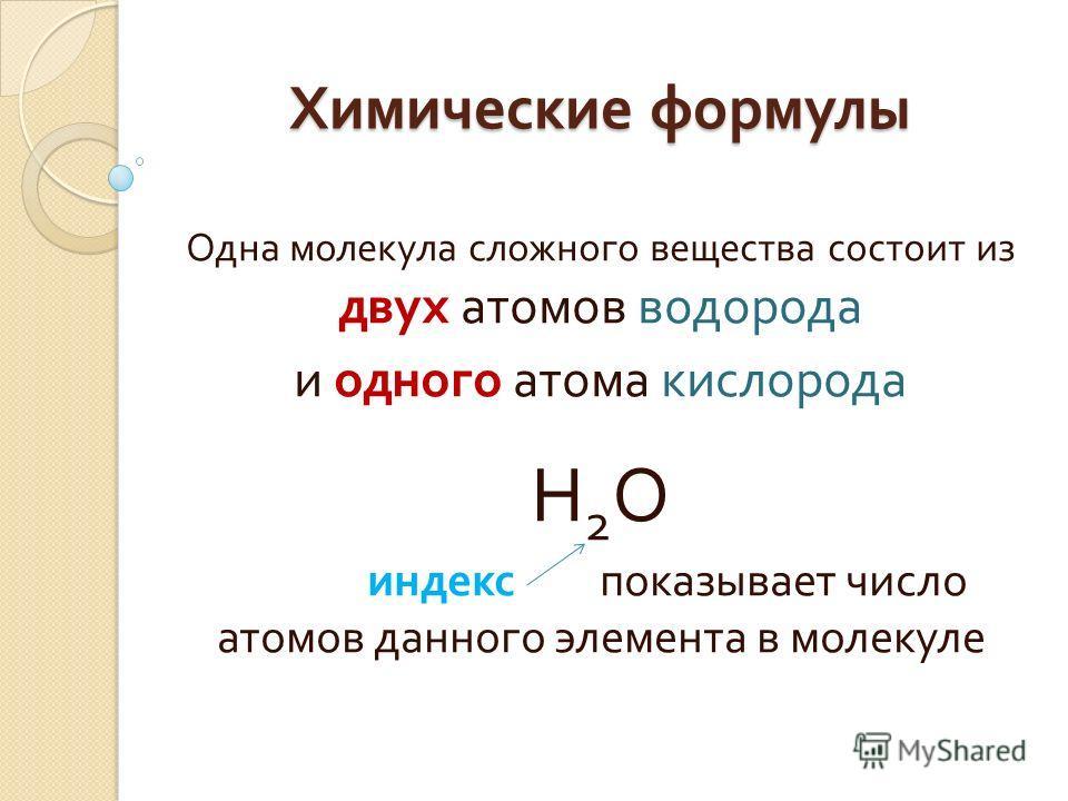Химические формулы Одна молекула сложного вещества состоит из двух атомов водорода и одного атома кислорода Н2ОН2О индекс показывает число атомов данного элемента в молекуле