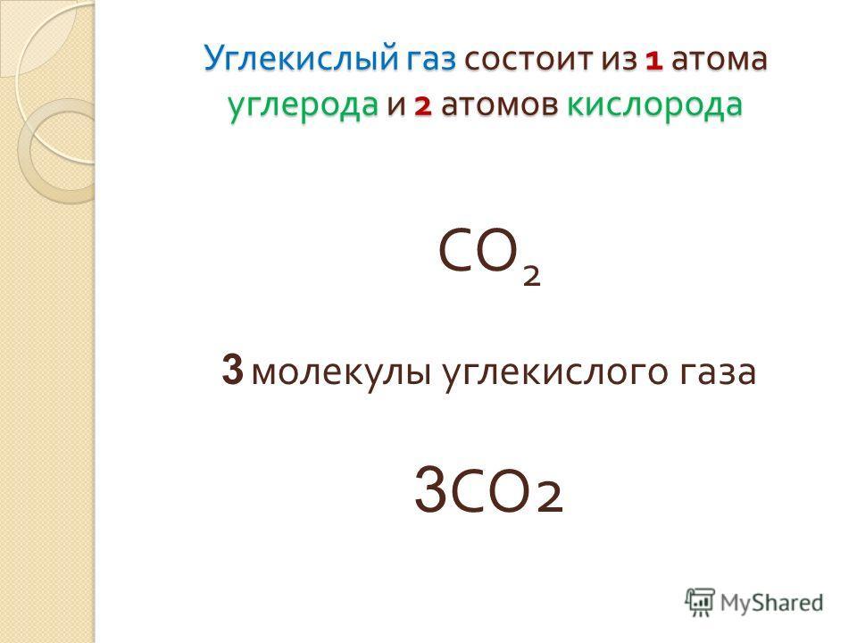 Углекислый газ состоит из 1 атома углерода и 2 атомов кислорода СО 2 3 молекулы углекислого газа 3 СО 2