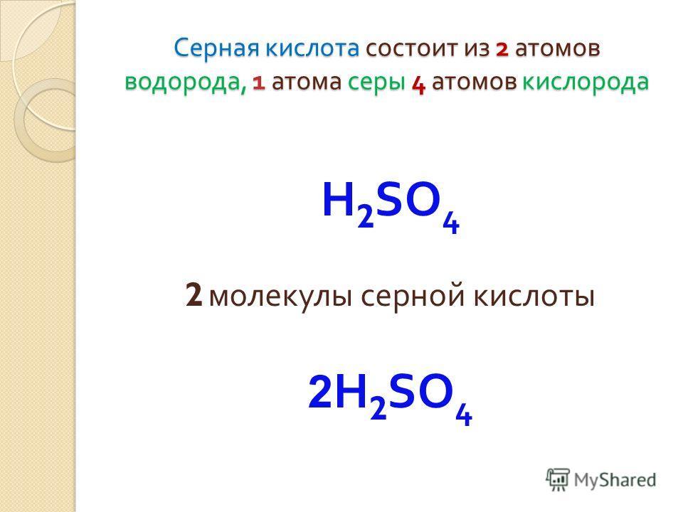 Серная кислота состоит из 2 атомов водорода, 1 атома серы 4 атомов кислорода Н 2 SO 4 2 молекулы серной кислоты 2 Н 2 SO 4