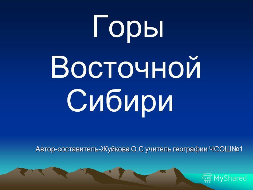 Автор-составитель-Жуйкова О.С учитель географии ЧСОШ1 Горы Восточной Сибири