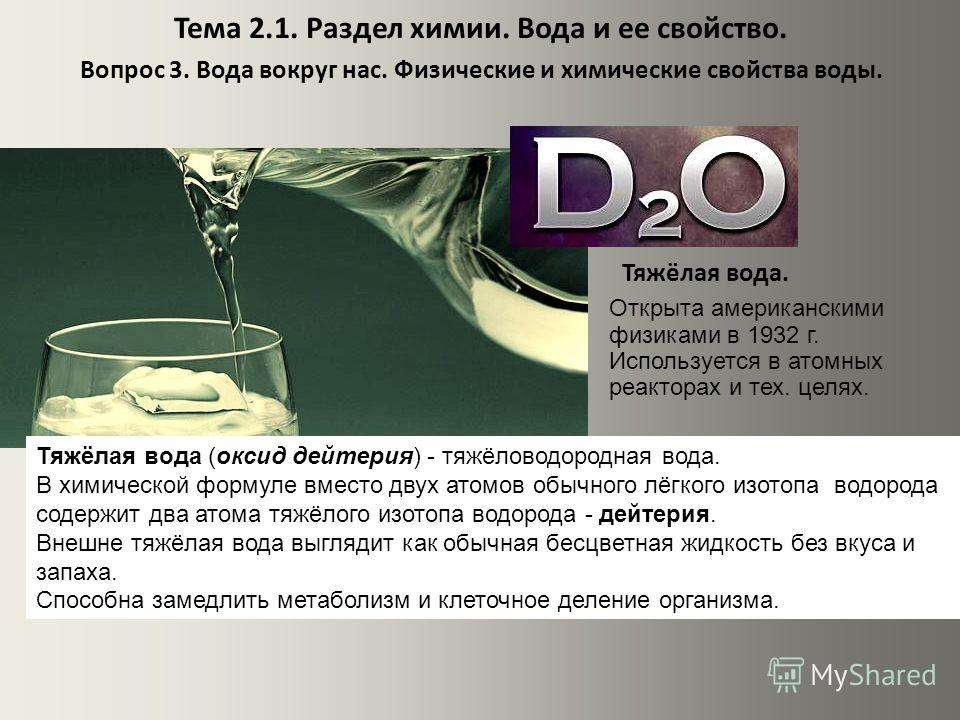 Тема 2.1. Раздел химии. Вода и ее свойство. Вопрос 3. Вода вокруг нас. Физические и химические свойства воды. Тяжёлая вода. Открыта американскими физиками в 1932 г. Используется в атомных реакторах и тех. целях. Тяжёлая вода (оксид дейтерия) - тяжёло