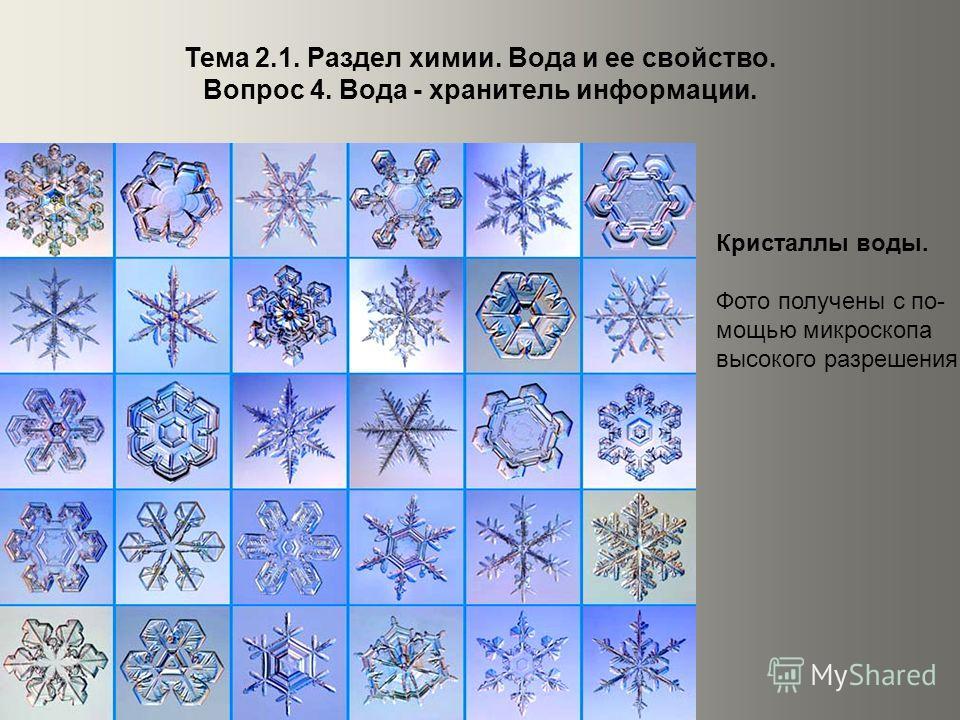 Тема 2.1. Раздел химии. Вода и ее свойство. Вопрос 4. Вода - хранитель информации. Кристаллы воды. Фото получены с по- мощью микроскопа высокого разрешения