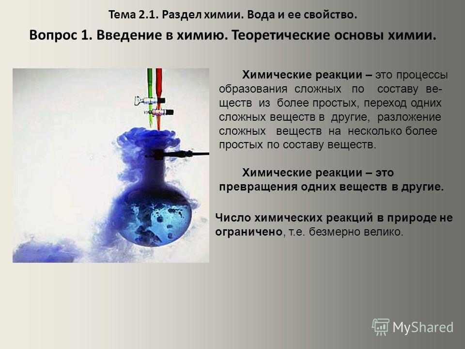 Тема 2.1. Раздел химии. Вода и ее свойство. Вопрос 1. Введение в химию. Теоретические основы химии. Химические реакции – это процессы образования сложных по составу ве- ществ из более простых, переход одних сложных веществ в другие, разложение сложны