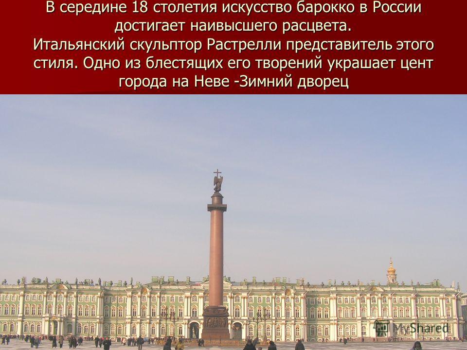В середине 18 столетия искусство барокко в России достигает наивысшего расцвета. Итальянский скульптор Растрелли представитель этого стиля. Одно из блестящих его творений украшает цент города на Неве -Зимний дворец