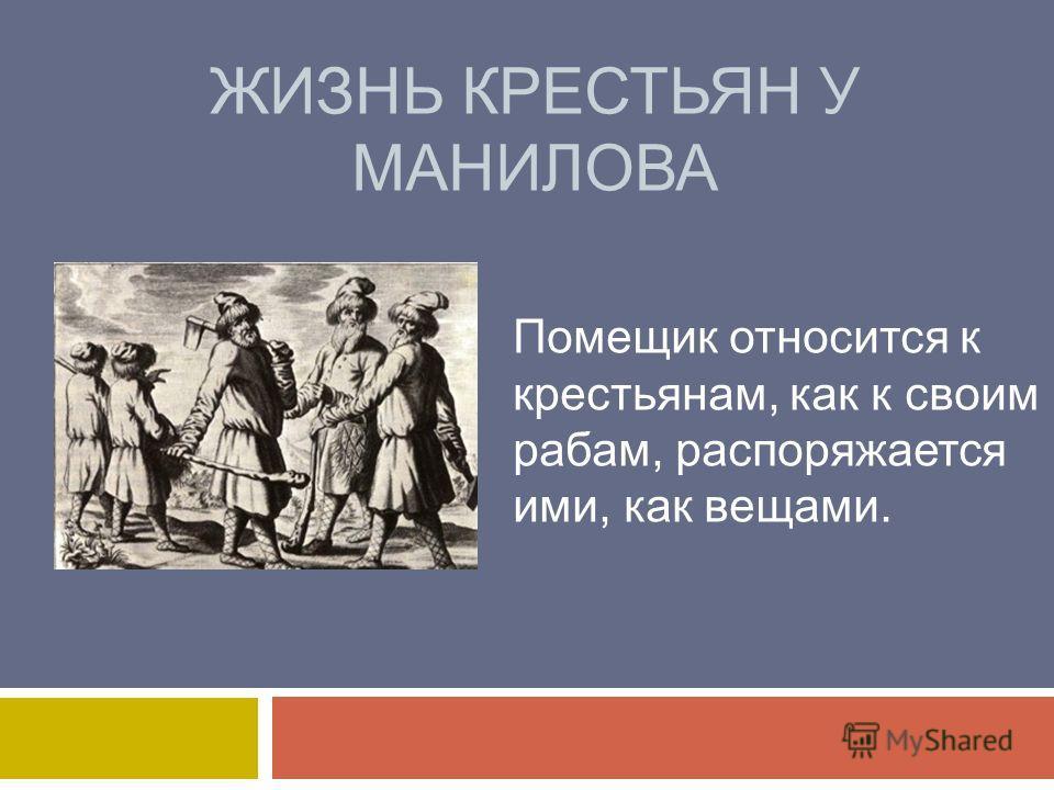 ЖИЗНЬ КРЕСТЬЯН У МАНИЛОВА Помещик относится к крестьянам, как к своим рабам, распоряжается ими, как вещами.