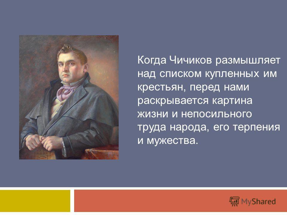 Когда Чичиков размышляет над списком купленных им крестьян, перед нами раскрывается картина жизни и непосильного труда народа, его терпения и мужества.